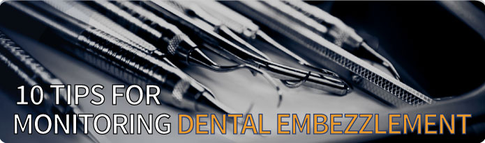 10 Tips for Monitoring Dental Embezzlement